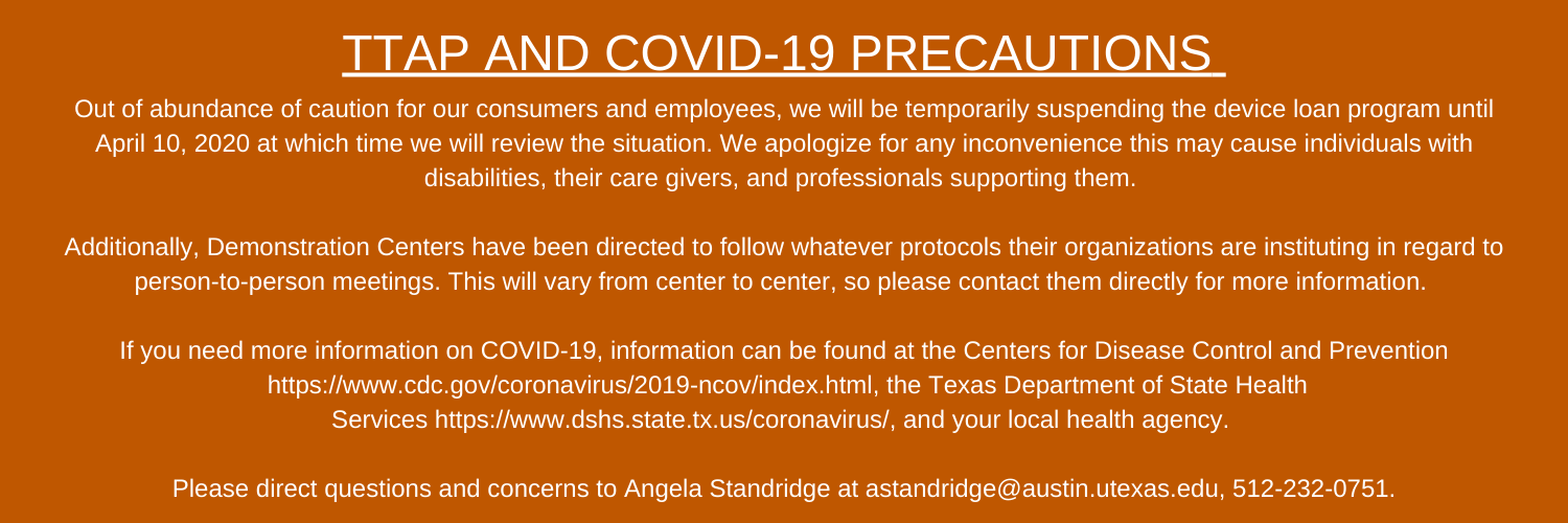 TTAP and Covid-19 precautions: Out of abundance of caution for our consumers and employees, we will be temporarily suspending the device loan program until April 10, 2020 at which time we will review the situation. We apologize for any inconvenience this